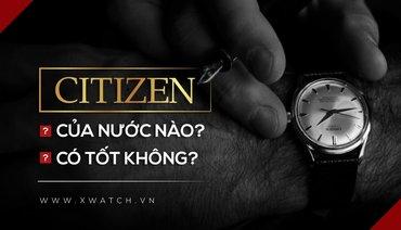 Đồng hồ Citizen của nước nào? Được sản xuất ở đâu? Có tốt không?