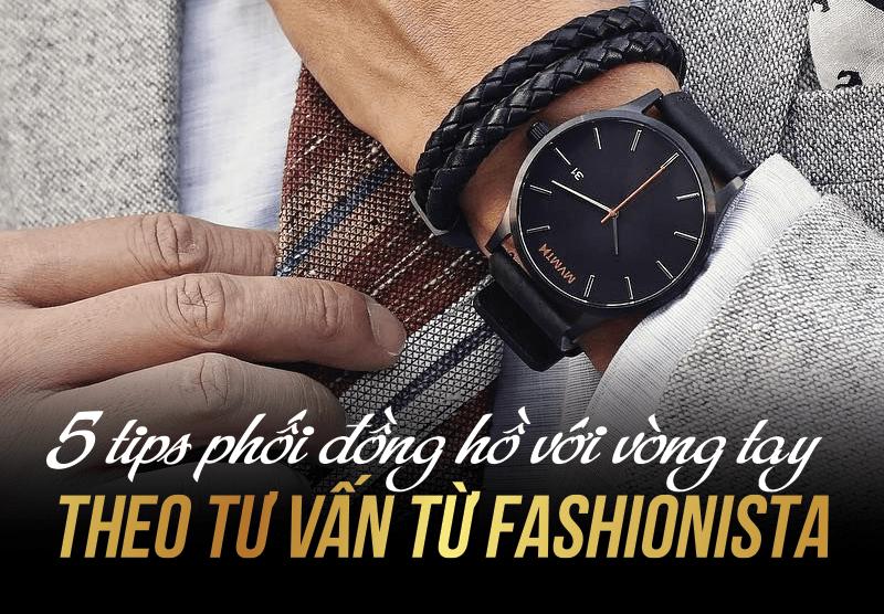 Mách bạn cách mix đồng hồ với vòng tay đẹp chuẩn không cần chỉnh