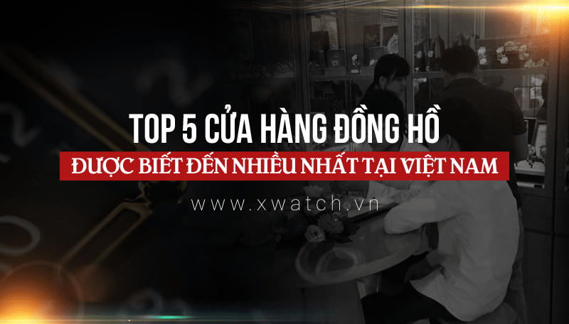 Tổng hợp 5 cửa hàng đồng hồ được biết đến nhiều nhất tại Việt Nam